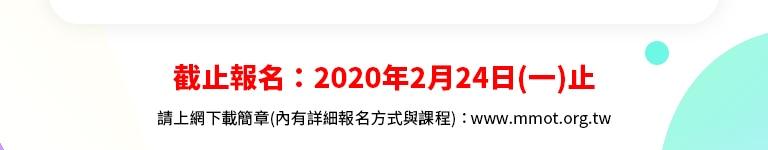 截止報名:2020年2月24日(一)止 請上網下載簡章(內有詳細報名方式與課程):www.mmot.org.tw